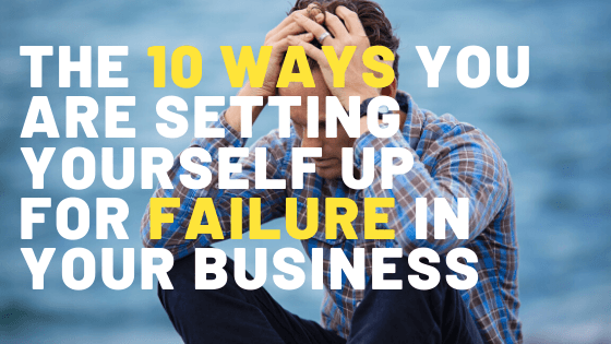 10 Ways You're Setting Yourself Up For Failure in Your Business