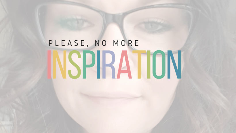 You don't need more inspiration